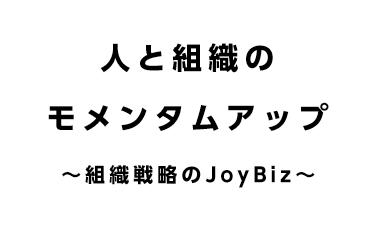 人と組織のモメンタムアップ〜組織戦略のJoyBiz〜